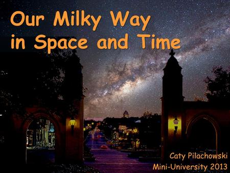 Caty Pilachowski Mini-University 2013 Our Milky Way in Space and Time.