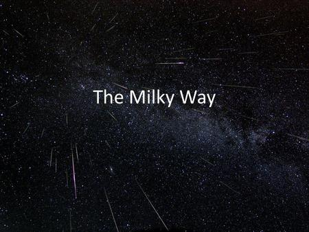 The Milky Way. The Milky Way: Our Home Galaxy What are the different components of the Milky Way? How do we see those components? What does a map of each.