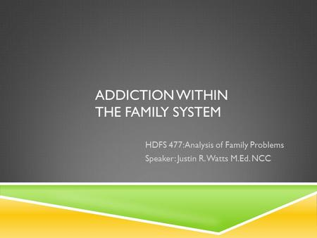 ADDICTION WITHIN THE FAMILY SYSTEM HDFS 477: Analysis of Family Problems Speaker: Justin R. Watts M.Ed. NCC.