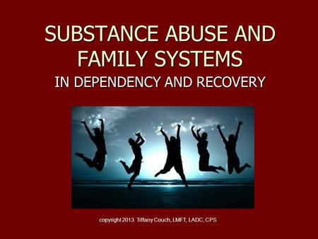 SUBSTANCE ABUSE AND FAMILY SYSTEMS IN DEPENDENCY AND RECOVERY copyright 2013 Tiffany Couch, LMFT, LADC, CPS.