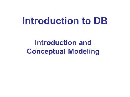 Introduction to DB Introduction and Conceptual Modeling.