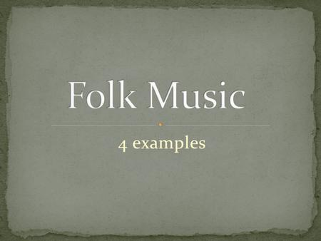 4 examples. A broad term applied to many kinds of music. Also called Traditional Music. There is often no known author/composer. It is passed down aurally/orally.