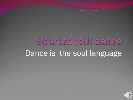 "Dance is the soul language. Spanish folk dance Is there a ""Spanish folk dance""? No, there isn't. There are as many kinds of folk dances as regions in."