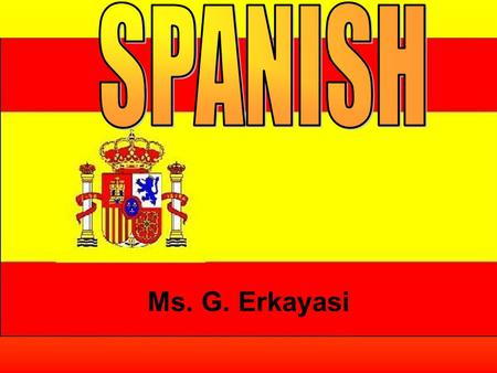 Ms. G. Erkayasi. Why Spanish? It's a language spoken by more than 400 million people around the world Spanish is not only spoken in Spain but throughout.