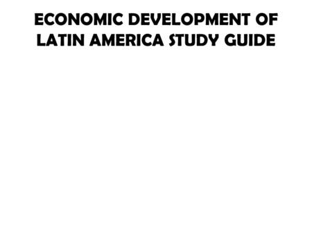 ECONOMIC DEVELOPMENT OF LATIN AMERICA STUDY GUIDE.
