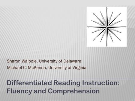 Sharon Walpole, University of Delaware Michael C. McKenna, University of Virginia Differentiated Reading Instruction: Fluency and Comprehension.