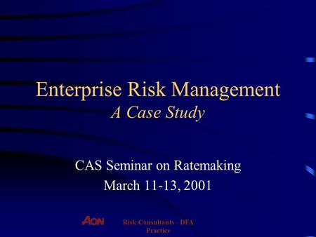 Risk Consultants - DFA Practice Enterprise Risk Management A Case Study CAS Seminar on Ratemaking March 11-13, 2001.
