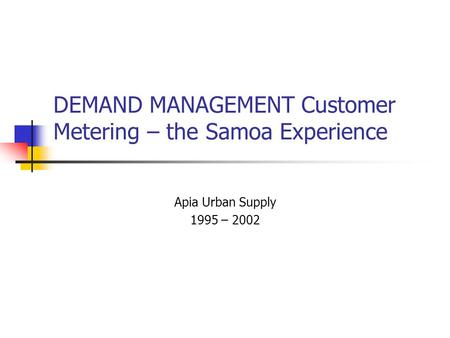 DEMAND MANAGEMENT Customer Metering – the Samoa Experience Apia Urban Supply 1995 – 2002.