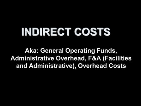 INDIRECT COSTS Aka: General Operating Funds, Administrative Overhead, F&A (Facilities and Administrative), Overhead Costs.