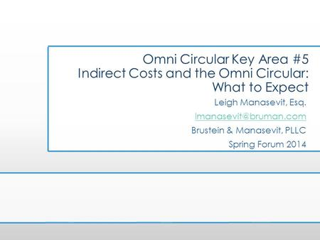 Omni Circular Key Area #5 Indirect Costs and the Omni Circular: What to Expect Leigh Manasevit, Esq. lmanasevit@bruman.com Brustein & Manasevit, PLLC Spring.