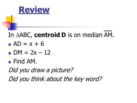 Review In ABC, centroid D is on median AM. AD = x + 6 DM = 2x – 12