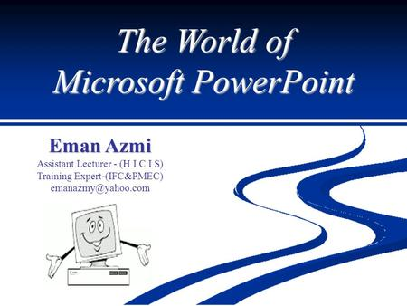 The World of Microsoft PowerPoint Eman Azmi Assistant Lecturer - (H I C I S) Training Expert-(IFC&PMEC)