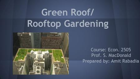 Green Roof/ Rooftop Gardening Course: Econ. 2505 Prof. S. MacDonald Prepared by: Amit Rabadia.