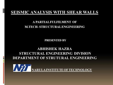 SEISMIC ANALYSIS WITH SHEAR WALLS A PARTIAL FULFILMENT OF M.TECH- STRUCTURAL ENGINEERING PRESENTED BY ABHISHEK HAZRA STRUCTURAL ENGINEERING DIVISION DEPARTMENT.