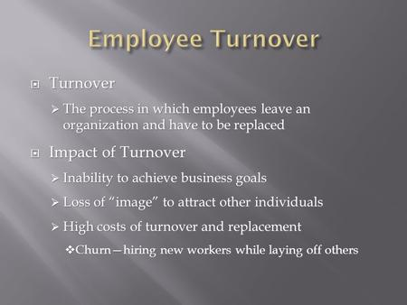  Turnover  The process in which employees leave an organization and have to be replaced  Impact of Turnover  Inability to achieve business goals 