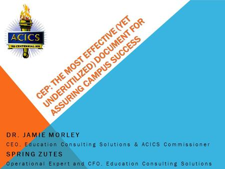 CEP: THE MOST EFFECTIVE (YET UNDERUTILIZED) DOCUMENT FOR ASSURING CAMPUS SUCCESS DR. JAMIE MORLEY CEO, Education Consulting Solutions & ACICS Commissioner.