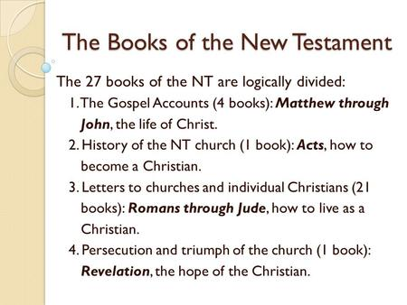 The Books of the New Testament The 27 books of the NT are logically divided: 1. The Gospel Accounts (4 books): Matthew through John, the life of Christ.