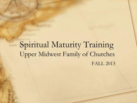 Spiritual Maturity Training Upper Midwest Family of Churches FALL 2013.