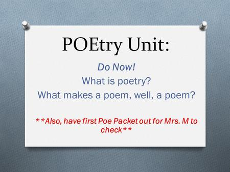 POEtry Unit: Do Now! What is poetry? What makes a poem, well, a poem? **Also, have first Poe Packet out for Mrs. M to check**