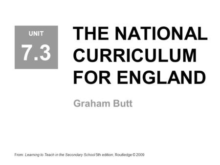 THE NATIONAL CURRICULUM FOR ENGLAND Graham Butt From: Learning to Teach in the Secondary School 5th edition, Routledge © 2009 UNIT 7.3.