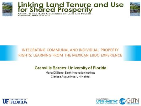 Grenville Barnes: University of Florida Maria DiGiano: Earth Innovation Institute Clarissa Augustinus: UN-Habitat INTEGRATING COMMUNAL AND INDIVIDUAL PROPERTY.