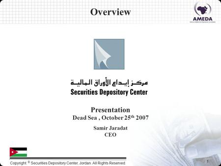 1 Copyright © Securities Depository Center, Jordan. All Rights Reserved. Presentation Dead Sea, October 25 th 2007 Samir Jaradat CEO Overview.