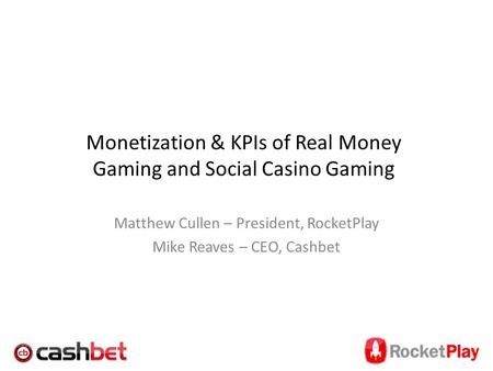Monetization & KPIs of Real Money Gaming and Social Casino Gaming Matthew Cullen – President, RocketPlay Mike Reaves – CEO, Cashbet.