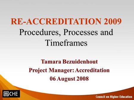 RE-ACCREDITATION 2009 Procedures, Processes and Timeframes Tamara Bezuidenhout Project Manager: Accreditation 06 August 2008.