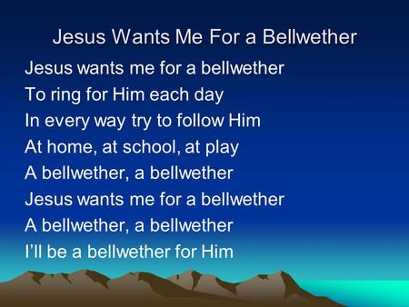 Jesus Wants Me For a Bellwether Jesus wants me for a bellwether To ring for Him each day In every way try to follow Him At home, at school, at play A bellwether,