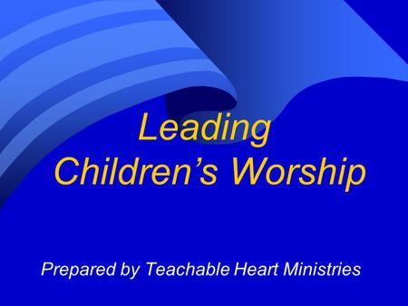 Leading Children's Worship Prepared by Teachable Heart Ministries.