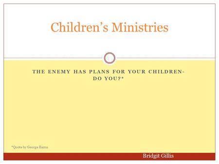 THE ENEMY HAS PLANS FOR YOUR CHILDREN- DO YOU?* Children's Ministries Bridgit Gillis *Quote by George Barna.
