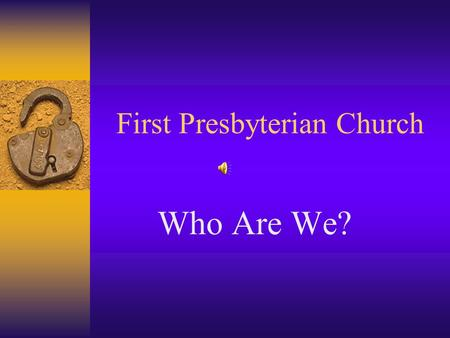 First Presbyterian Church Who Are We?. A church with a rich heritage and an incredible tradition for worship, mission, study & fellowship.