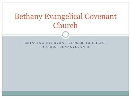 BRINGING EVERYONE CLOSER TO CHRIST DUBOIS, PENNSYLVANIA Bethany Evangelical Covenant Church.