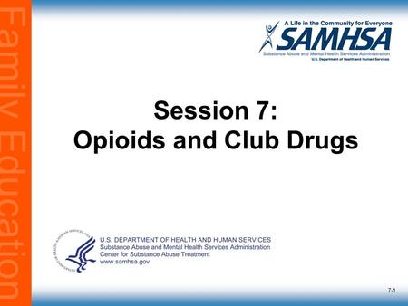 Family Education 7-1 Session 7: Opioids and Club Drugs.