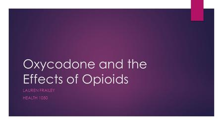 Oxycodone and the Effects of Opioids LAUREN FRAILEY HEALTH 1050.