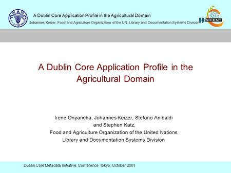 A Dublin Core Application Profile in the Agricultural Domain Johannes Keizer, Food and Agriculture Organization of the UN, Library and Documentation Systems.
