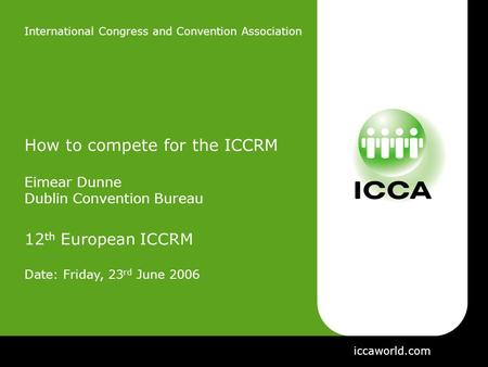 International Congress and Convention Association How to compete for the ICCRM Eimear Dunne Dublin Convention Bureau 12 th European ICCRM Date: Friday,