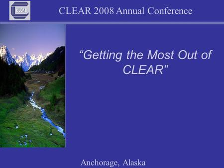 "CLEAR 2008 Annual Conference Anchorage, Alaska ""Getting the Most Out of CLEAR"""
