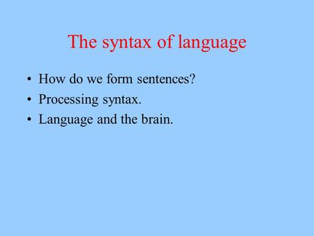 The syntax of language How do we form sentences? Processing syntax. Language and the brain.