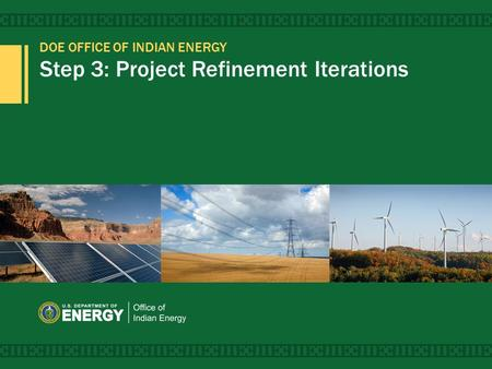 DOE OFFICE OF <strong>INDIAN</strong> ENERGY Step 3: Project Refinement Iterations 1.