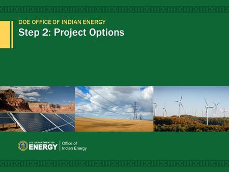 DOE OFFICE OF <strong>INDIAN</strong> ENERGY Step 2: Project Options 1.