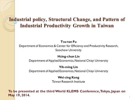 Industrial policy, Structural Change, and Pattern of Industrial Productivity Growth in Taiwan 1 Tsu-tan Fu Department of Economics & Center for Efficiency.