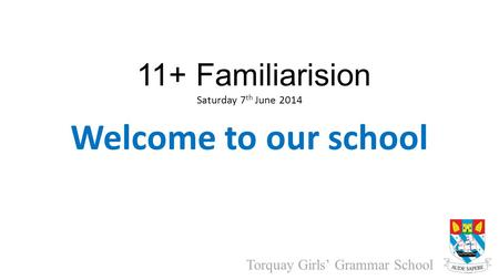 Torquay Girls' Grammar School 11+ Familiarision Saturday 7 th June 2014 Welcome to our school.