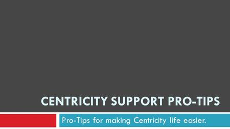 CENTRICITY SUPPORT PRO-TIPS Pro-Tips for making Centricity life easier.