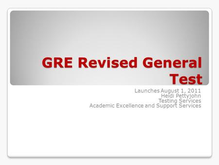 GRE Revised General Test Launches August 1, 2011 Heidi Pettyjohn Testing Services Academic Excellence and Support Services.