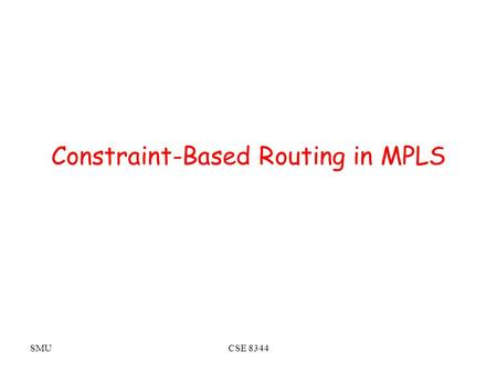 SMUCSE 8344 Constraint-Based Routing in MPLS. SMUCSE 8344 Constraint Based Routing (CBR) What is CBR –Each link a collection of attributes (performance,