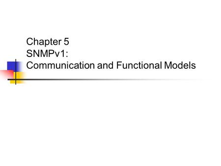 Chapter 5 SNMPv1: Communication and Functional Models.