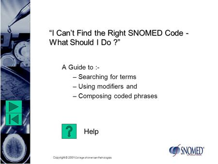 "Copyright © 2001 College of American Pathologists ""I Can't Find the Right SNOMED Code - What Should I Do ?"" A Guide to :- – Searching for terms – Using."