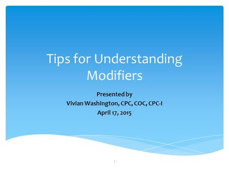 Tips for Understanding Modifiers Presented by Vivian Washington, CPC, COC, CPC-I April 17, 2015 1.