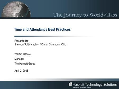 The Journey to World-Class Time and Attendance Best Practices Presented to: Lawson Software, Inc. / City of Columbus, Ohio William Bacote Manager The Hackett.
